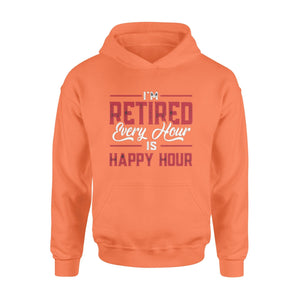 Pemola - I'm Retired Every Hour is Happy Hour Hoodie, hoodie for men, hoodie for women, retirement hoodie
