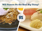Sushi vs. Ramen: Will Ramen Be the Next Big Thing?