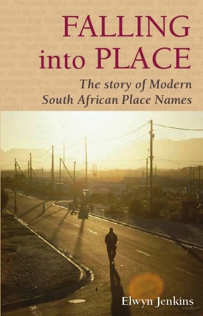 FALLING INTO PLACE: The Story of Modern South African Place Names