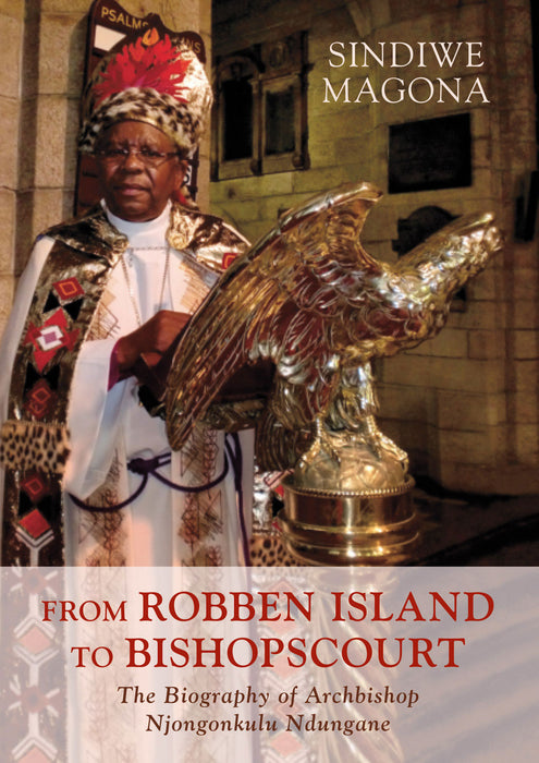 FROM ROBBEN ISLAND TO BISHOPS COURT: The Biography of Archbishop Njongonkulu Ndungane