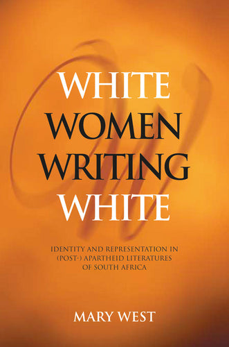 WHITE WOMEN WRITING WHITE: Identity and Representation in (Post-)Apartheid Literatures of South Africa