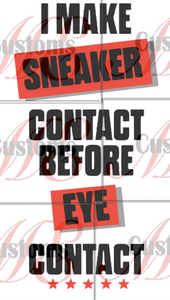 Sneaker Contact Before Eye Contact - ME Customs, LLC