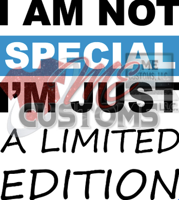 I'm Not Special but Limited Edition - ME Customs, LLC