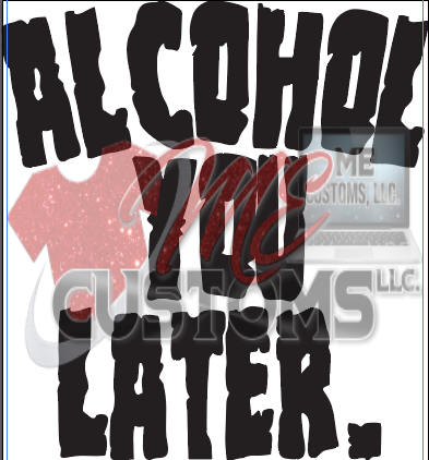 Alcohol (CALL) You Later - ME Customs, LLC