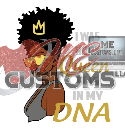 Queen in my DNA - ME Customs, LLC