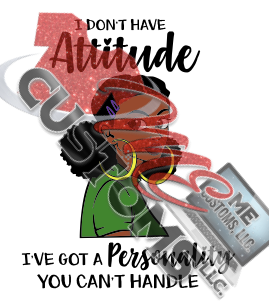 I Don't Have Attitude - ME Customs, LLC