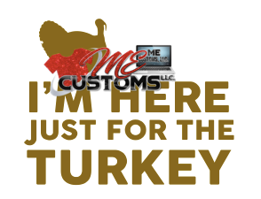 Here For The Turkey - ME Customs, LLC
