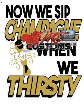 Sip Champagne When Thirsty - ME Customs, LLC