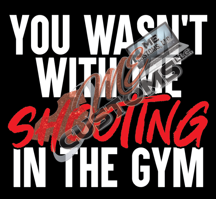 You wasn't with me Shooting in the Gym (Sports) - ME Customs, LLC