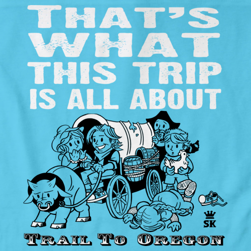 455c1de6 The Trail To Oregon – That's What This Trip is All About T-Shirt