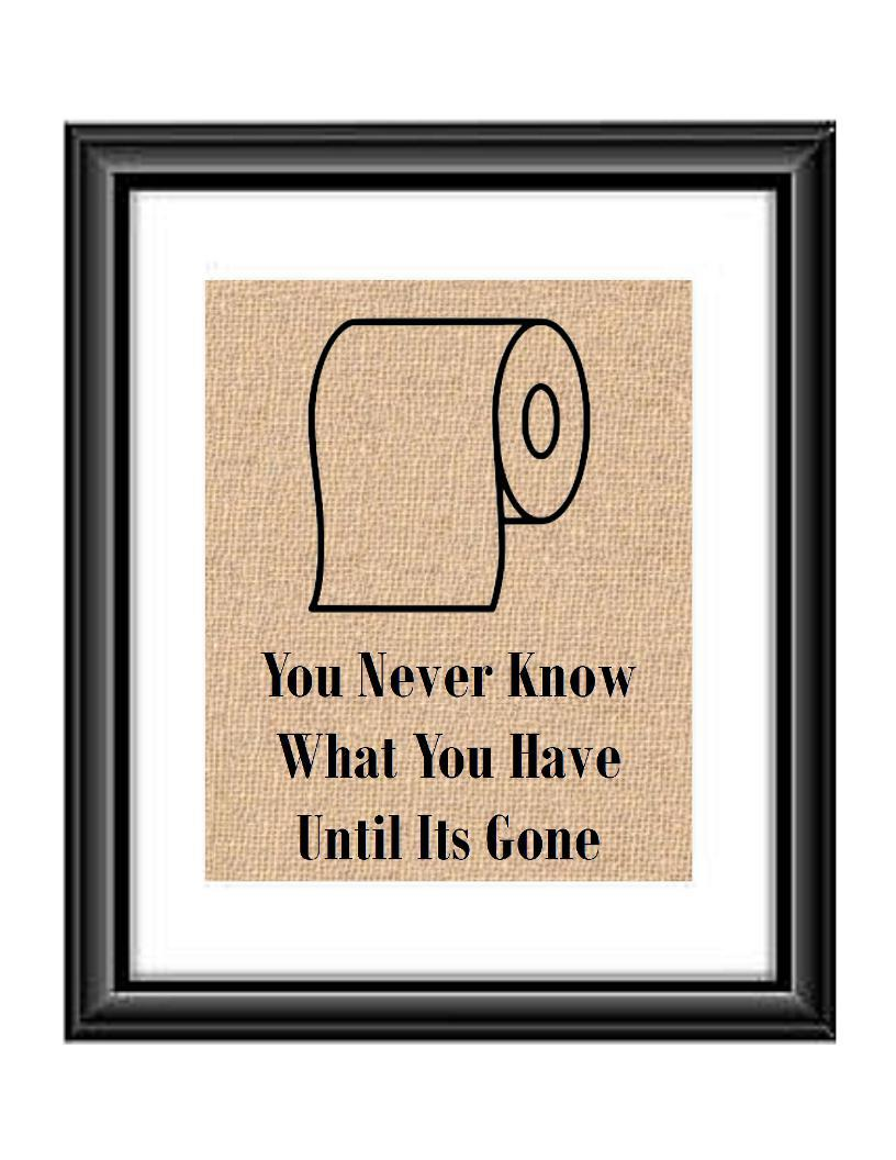 This funny toilet Paper Bathrrom Print is sure to get you guest talking when they see it, and it so true. Print feature a roll of toilet paper with the saying You Never Know What You Have Until Its Gone