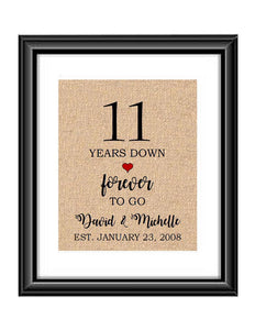 11 Years down forever to go is a personalized anniversary print to show that special loved one just how much you appreciate them. This makes for the perfect gift for your husband, wife, partents or any other couple celebrating 11 years!  11 Years Down Forever to Go Personalized Anniversary Burlap or Cotton Print