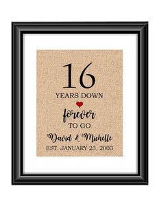 16 Years down forever to go is a personalized anniversary print to show that special loved one just how much you appreciate them. This makes for the perfect gift for your husband, wife, partents or any other couple celebrating 16 years!  16 Years Down Forever to Go Personalized Anniversary Burlap or Cotton Print