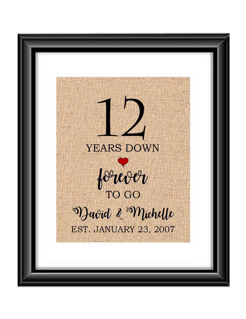 12 Years down forever to go is a personalized anniversary print to show that special loved one just how much you appreciate them. This makes for the perfect gift for your husband, wife, partents or any other couple celebrating 12 years!  12 Years Down Forever to Go Personalized Anniversary Burlap or Cotton Print