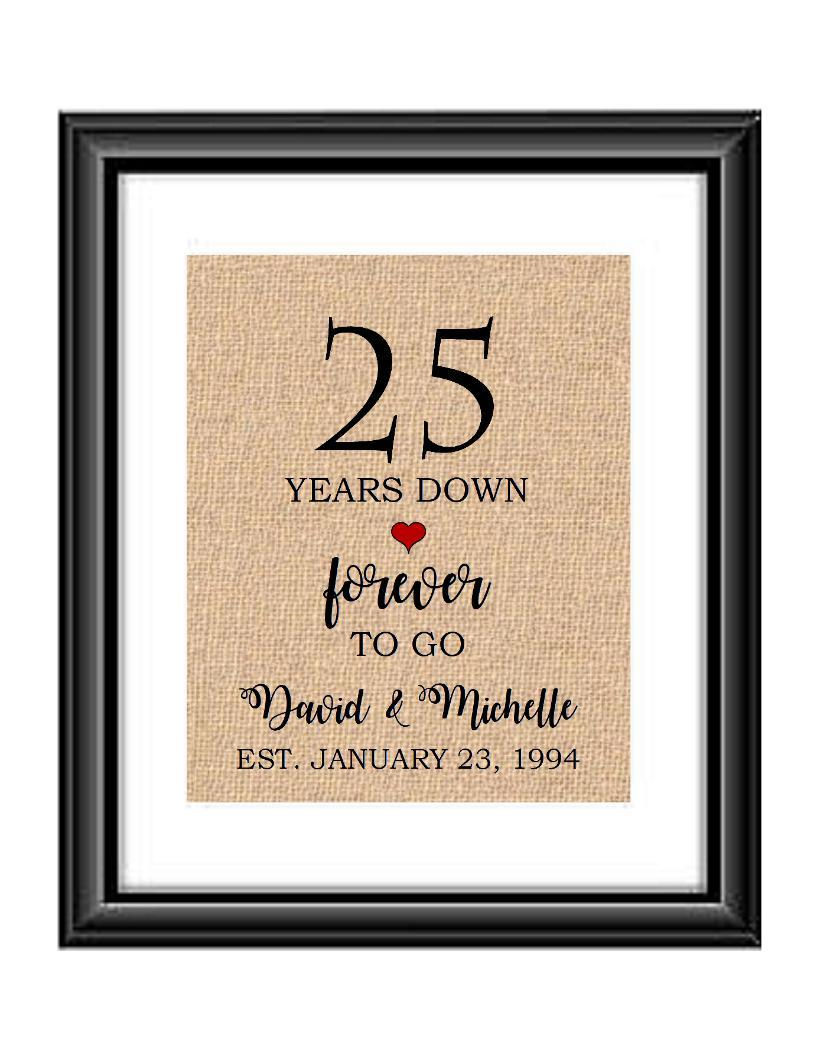 25 Years down forever to go is a personalized anniversary print to show that special loved one just how much you appreciate them. This makes for the perfect gift for your husband, wife, partents or any other couple celebrating 25 years!  25 Years Down Forever to Go Personalized Anniversary Burlap or Cotton Print