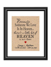 "Here is a personalized print to remind us that heaven is not to far away and our loved ones are always with us. Print is personalized with name and dates and also the saying "" Because someone we love is in Heaven... there's a little bit od Heaven in our home.  Because someone we Love is in Heaven Sympathy Memorial Burlap or Cotton Personalized Print"