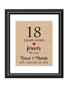 18 Years down forever to go is a personalized anniversary print to show that special loved one just how much you appreciate them. This makes for the perfect gift for your husband, wife, partents or any other couple celebrating 18 years!  18 Years Down Forever to Go Personalized Anniversary Burlap or Cotton Print