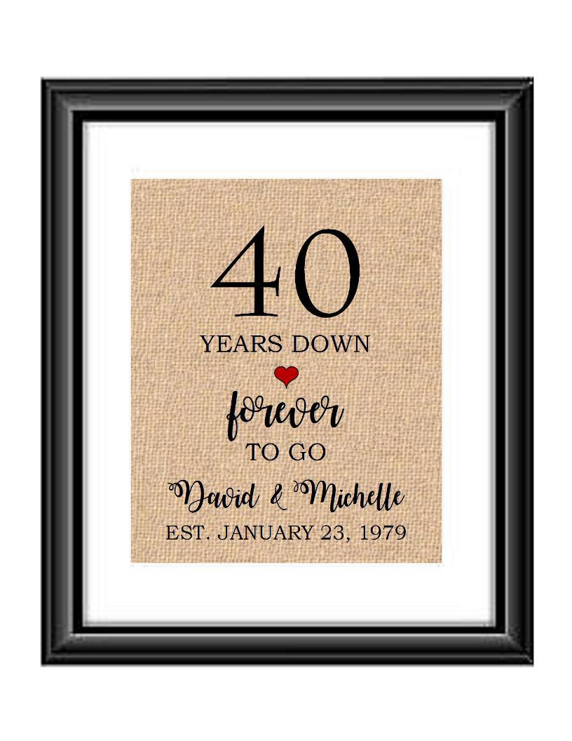 40 Years down forever to go is a personalized anniversary print to show that special loved one just how much you appreciate them. This makes for the perfect gift for your husband, wife, partents or any other couple celebrating 40 years!  40 Years Down Forever to Go Personalized Anniversary Burlap or Cotton Print