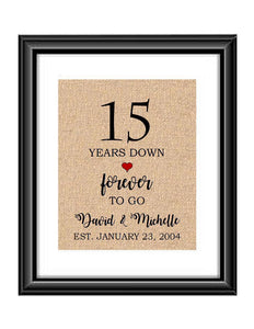 15 Years down forever to go is a personalized anniversary print to show that special loved one just how much you appreciate them. This makes for the perfect gift for your husband, wife, partents or any other couple celebrating 15 years!  15 Years Down Forever to Go Personalized Anniversary Burlap or Cotton Print