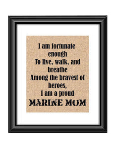 "Show that special Marine son or daughter just how proud of them you are with this Burlap or Cotton print, with the following saying ""I am fortunate enough to live, walk and breathe among the bravest of heroes. I am a proud Marine Mom."""
