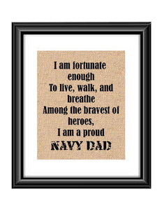 "Show that special Navy son or daughter just how proud of them you are with this Burlap or Cotton print, with the following saying ""I am fortunate enough to live, walk and breathe among the bravest of heroes. I am a proud Navy Dad."""