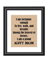 "Show that special Navy son or daughter just how proud of them you are with this Burlap or Cotton print, with the following saying ""I am fortunate enough to live, walk and breathe among the bravest of heroes. I am a proud Navy Mom."""