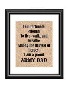 "Show that special army son or daughter just how proud of them you are with this Burlap or Cotton print, with the following saying ""I am fortunate enough to live, walk and breathe among the bravest of heroes. I am a proud Army Dad."""