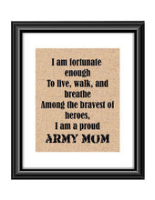 "Show that special army son or daughter just how proud of them you are with this Burlap or Cotton print, with the following saying ""I am fortunate enough to live, walk and breathe among the bravest of heroes. I am a proud Army Mom."""