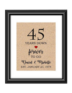 45 Years down forever to go is a personalized anniversary print to show that special loved one just how much you appreciate them. This makes for the perfect gift for your husband, wife, partents or any other couple celebrating 45 years!  45 Years Down Forever to Go Personalized Anniversary Burlap or Cotton Print