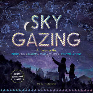 Sky Gazing: A Guide to the Moon, Sun, Planets, Stars, Eclipses, and Constellations - by Meg Thacher