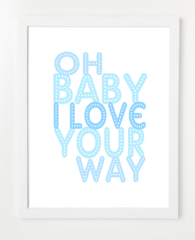 Oh Baby I Love Your Way Art Print - Nursery Art - Quote Poster