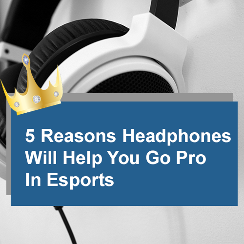 5 Reasons Headphones Will Help You Go Pro In Esports