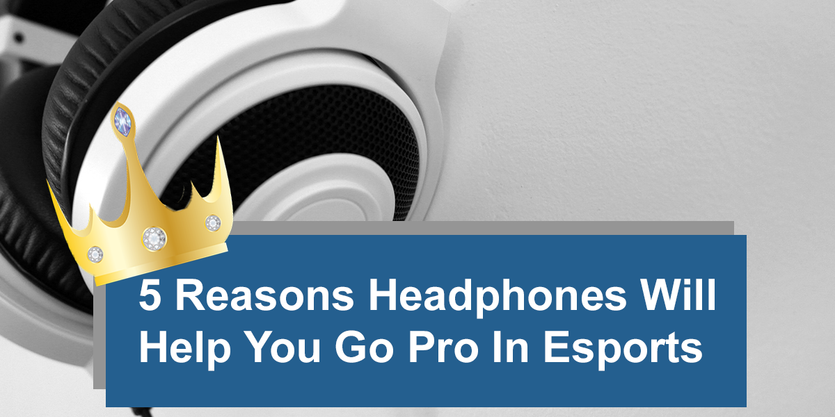 5 Reasons Headphones will help you go pro in gaming