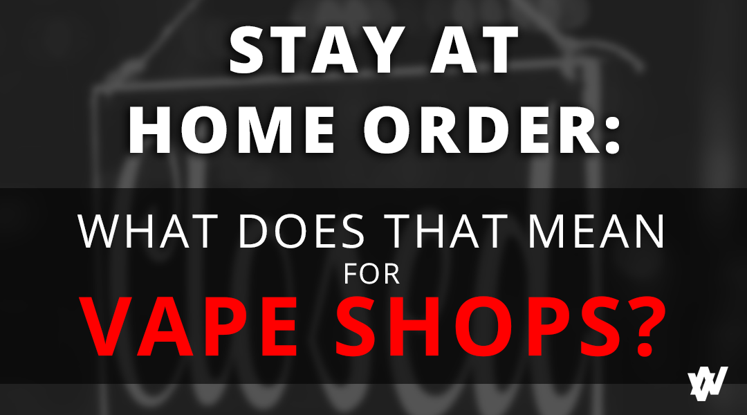 Stay at Home Order: What Does This Mean For Vape Shops?