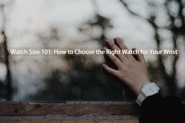 Watch Size 101: How to Choose the Right Watch for Your Wrist