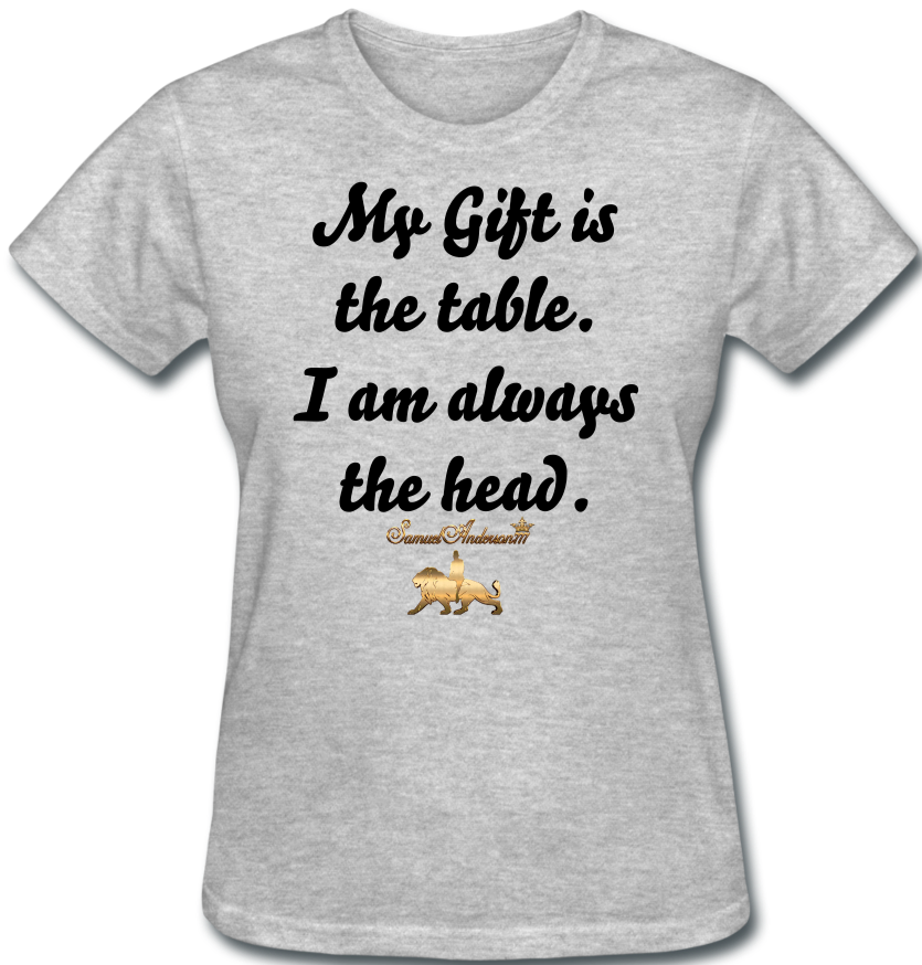 My Gift is  the table. I am always the head.  Women's T-Shirt - heather gray