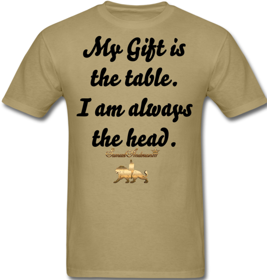 My Gift is the table. I am always the head.  Classic T-Shirt - khaki