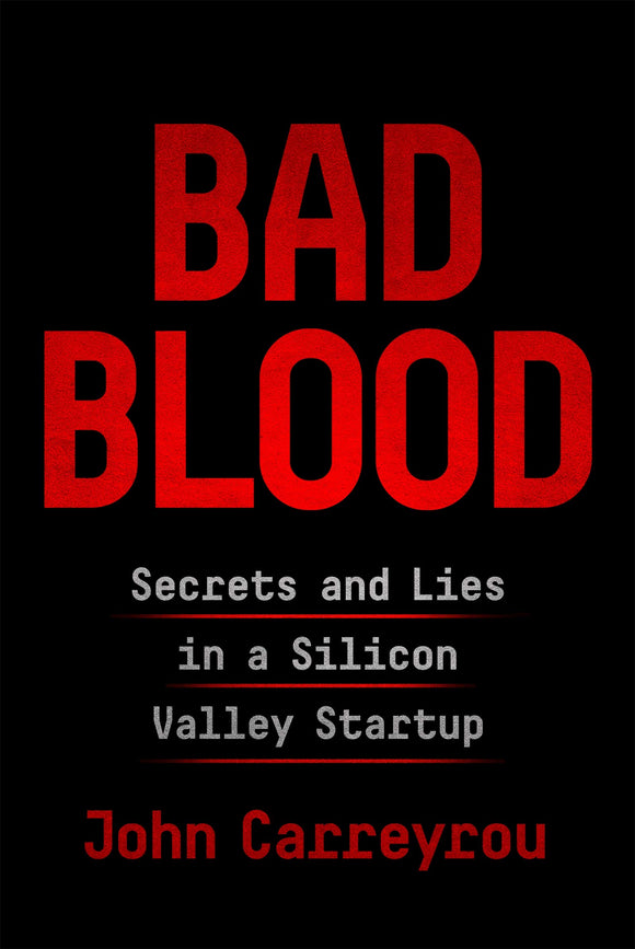 Bad Blood: Secrets and Lies in a Silicon Valley Startup, John Carreyrou