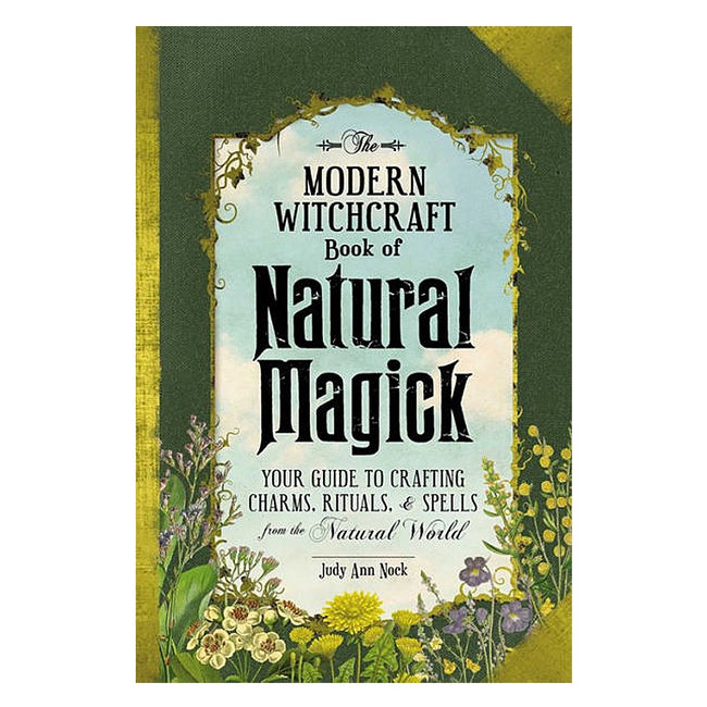 The Modern Witchcraft Book of Natural Magick: Your Guide to Crafting Charms, Rituals, and Spells from the Natural World