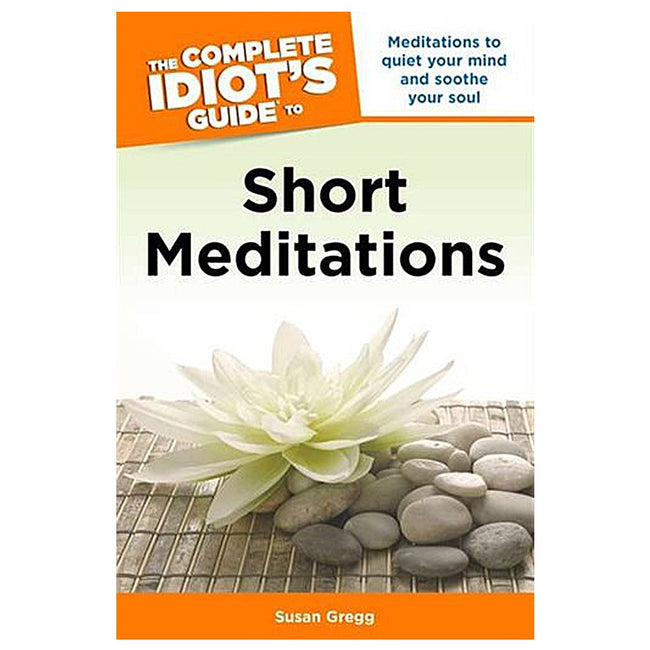 Complete Idiot's Guide to Short Meditations: Meditations to Quieten Your Mind & Soothe Your Soul
