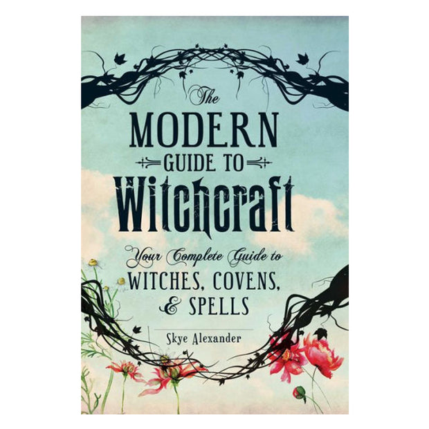 The Modern Guide To Witchcraft: Your Complete Guide to Witches, Covens, and Spells