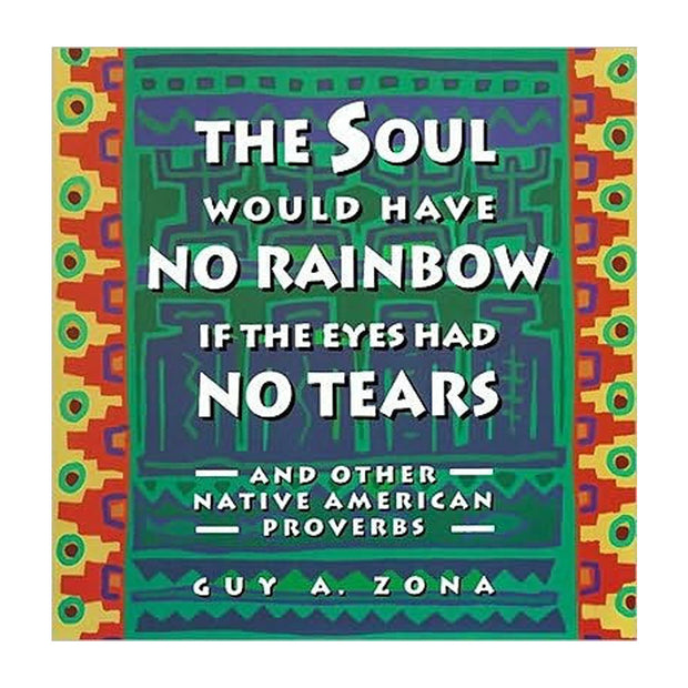 Soul Would Have No Rainbow if the Eyes Had No Tears: And Other Native American Proverbs