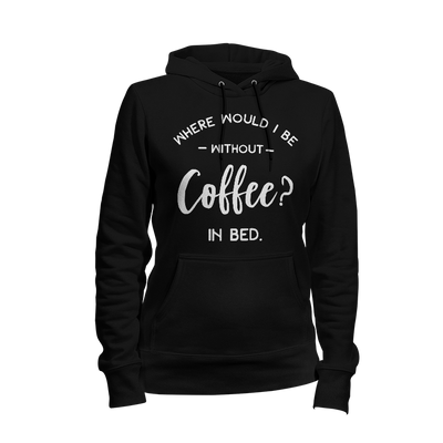 Where Would I Be Without Coffee In Bed Ladies Hoodie