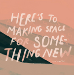 Here's to Making Space for Something New