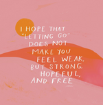 I Hope That Letting Go Does Not Make You Feel Weak