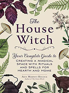 The House Witch: Your Complete Guide to Creating a Magical Space with Rituals and Spells for Hearth and Home - Tree Of Life Shoppe