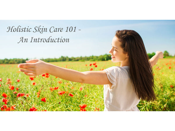 Holistic Skin (& Body) Care 101 - An Introduction