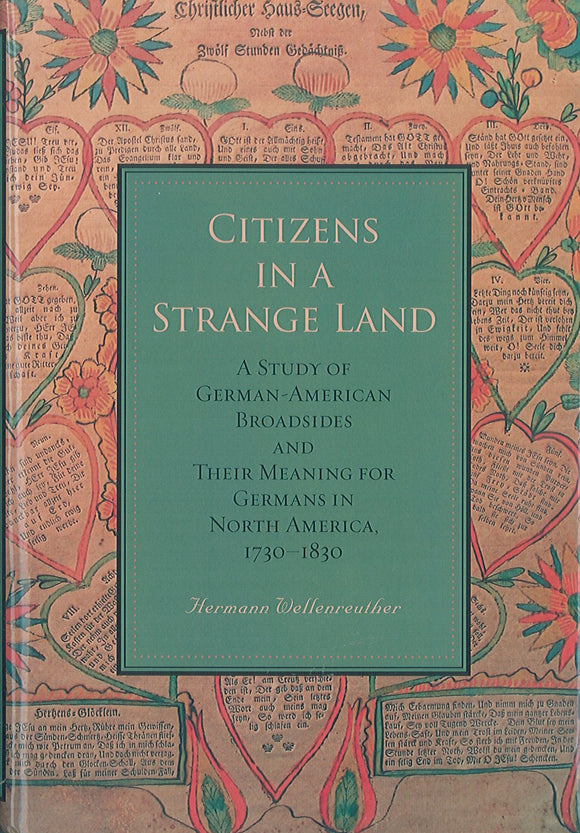 Citizens in a Strange Land: A Study of German-American Broadsides and Their Meaning for Germans in North America, 1730-1830