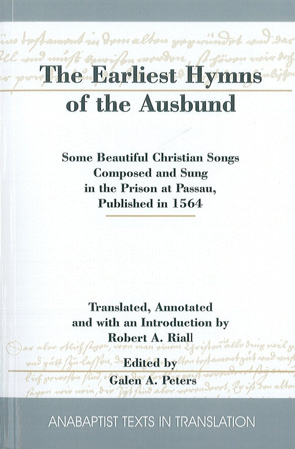 The Earliest Hymns of the Ausbund: Some Beautiful Christian Songs Composed and Sung in the Prison at Passau, Published in 1564