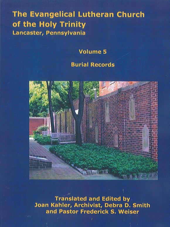 The Evangelical Lutheran Church of the Holy Trinity, Lancaster, Pennsylvania: Volume 5: Burial Records 1744-1900